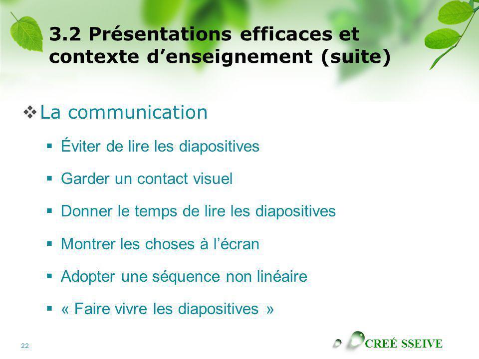 CREÉ SSEIVE 22 3.2 Présentations efficaces et contexte denseignement (suite) La communication Éviter de lire les diapositives Garder un contact visuel