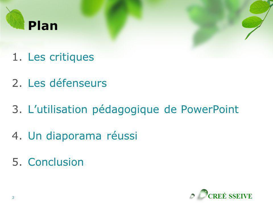 CREÉ SSEIVE 3 Plan 1.Les critiques 2.Les défenseurs 3.Lutilisation pédagogique de PowerPoint 4.Un diaporama réussi 5.Conclusion