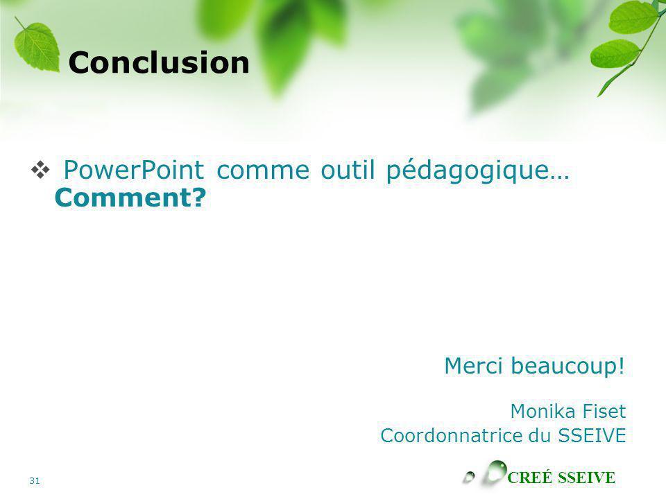 CREÉ SSEIVE 31 Conclusion PowerPoint comme outil pédagogique… Comment? Merci beaucoup! Monika Fiset Coordonnatrice du SSEIVE