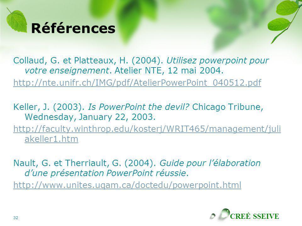 CREÉ SSEIVE 32 Références Collaud, G. et Platteaux, H. (2004). Utilisez powerpoint pour votre enseignement. Atelier NTE, 12 mai 2004. http://nte.unifr