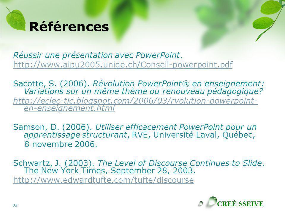 CREÉ SSEIVE 33 Références Réussir une présentation avec PowerPoint. http://www.aipu2005.unige.ch/Conseil-powerpoint.pdf Sacotte, S. (2006). Révolution