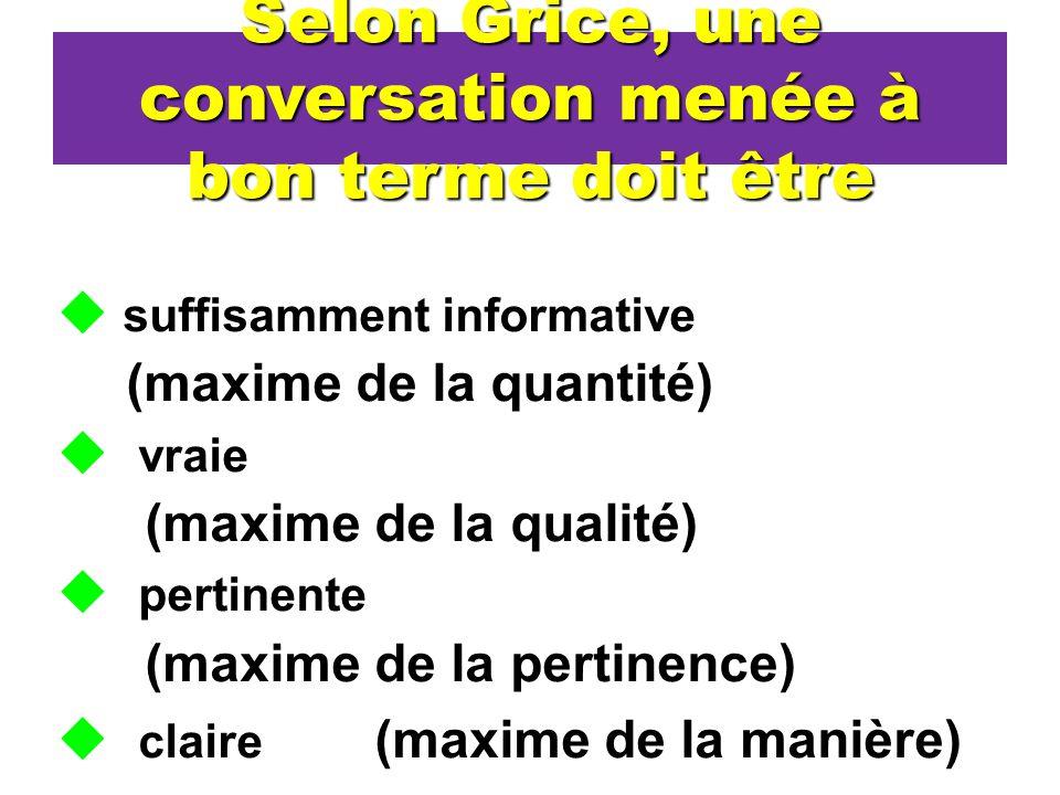 Selon Grice, une conversation menée à bon terme doit être suffisamment informative (maxime de la quantité) vraie (maxime de la qualité) pertinente (ma