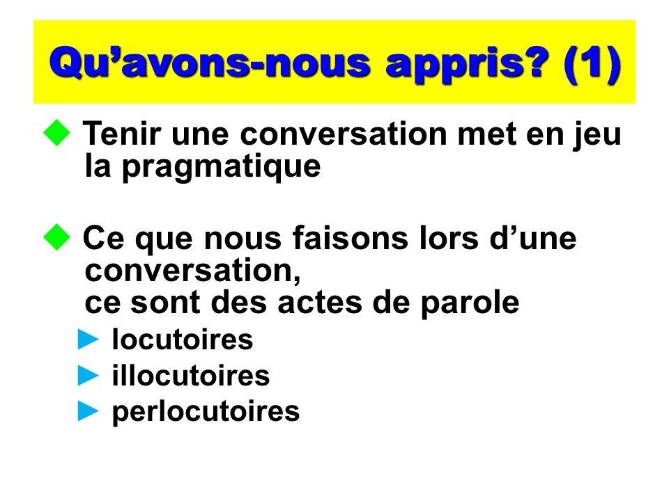 Quavons-nous appris? (1) Tenir une conversation met en jeu la pragmatique Ce que nous faisons lors dune conversation, ce sont des actes de parole locu