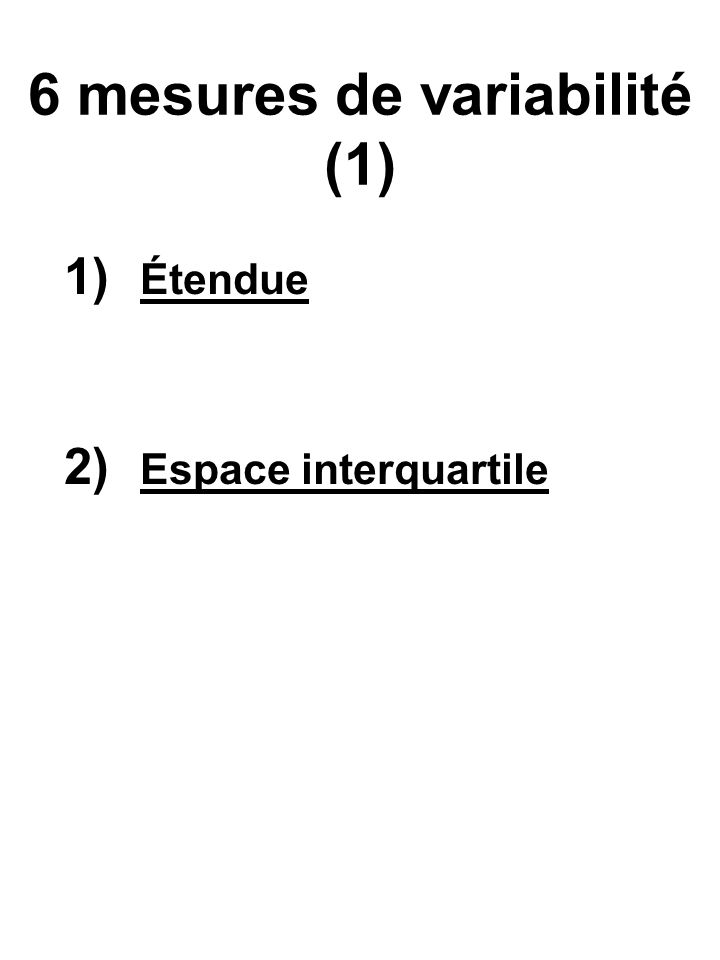 6 mesures de variabilité (2) 3) Écart moyen (pas utile) somme de toutes les différences entre les valeurs et la moyenne 4) Écart absolu moyen (pas utile) somme de toutes les différences absolues entre les valeurs et la moyenne