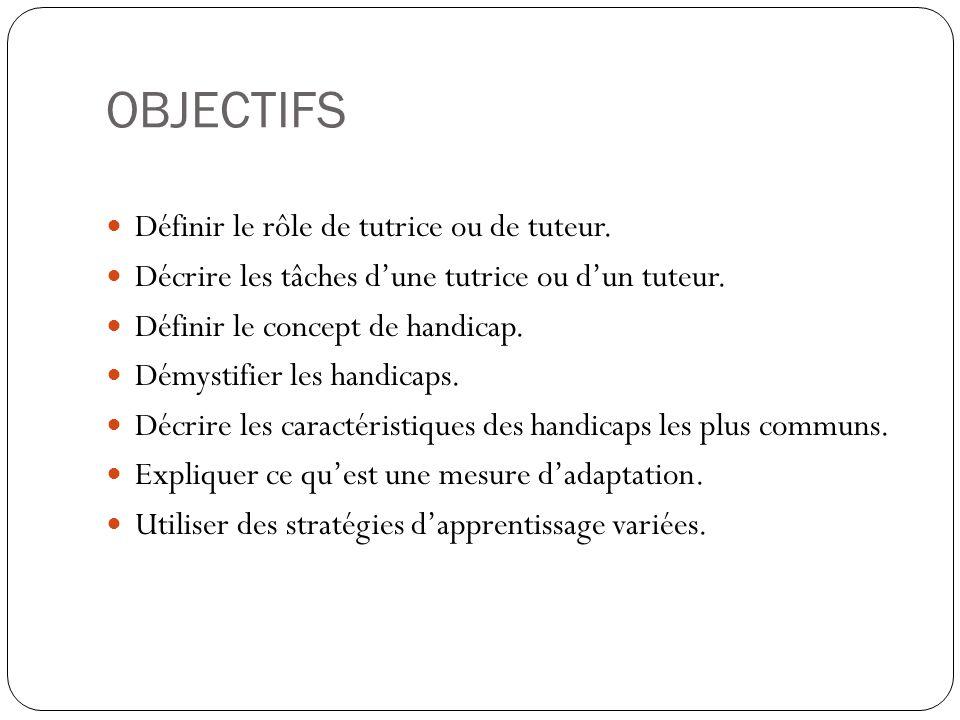 OBJECTIFS Définir le rôle de tutrice ou de tuteur. Décrire les tâches dune tutrice ou dun tuteur. Définir le concept de handicap. Démystifier les hand