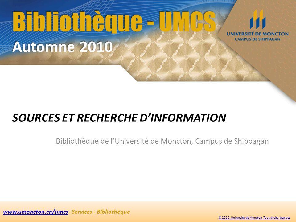 Bibliothèque - UMCS Automne 2010 SOURCES ET RECHERCHE DINFORMATION Bibliothèque de lUniversité de Moncton, Campus de Shippagan www.umoncton.ca/umcswww.umoncton.ca/umcs - Services - Bibliothèque © 2010, Université de Moncton.