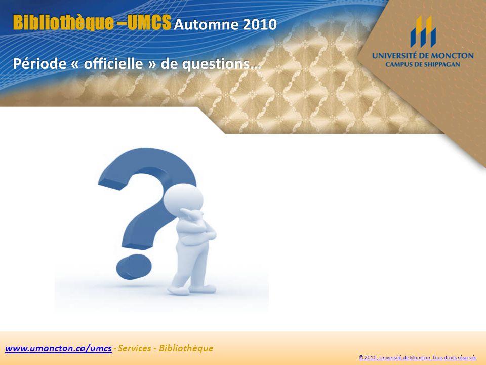 Bibliothèque –UMCS Automne 2010 www.umoncton.ca/umcswww.umoncton.ca/umcs - Services - Bibliothèque © 2010, Université de Moncton.