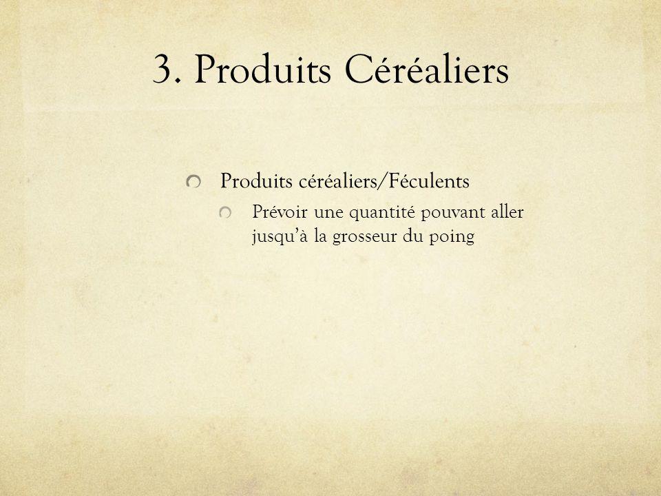 3. Produits Céréaliers Produits céréaliers/Féculents Prévoir une quantité pouvant aller jusquà la grosseur du poing