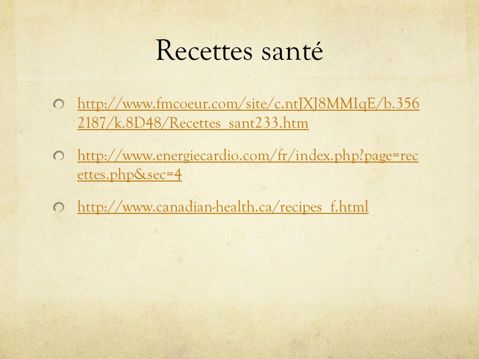 Recettes santé http://www.fmcoeur.com/site/c.ntJXJ8MMIqE/b.356 2187/k.8D48/Recettes_sant233.htm http://www.energiecardio.com/fr/index.php page=rec ettes.php&sec=4 http://www.canadian-health.ca/recipes_f.html