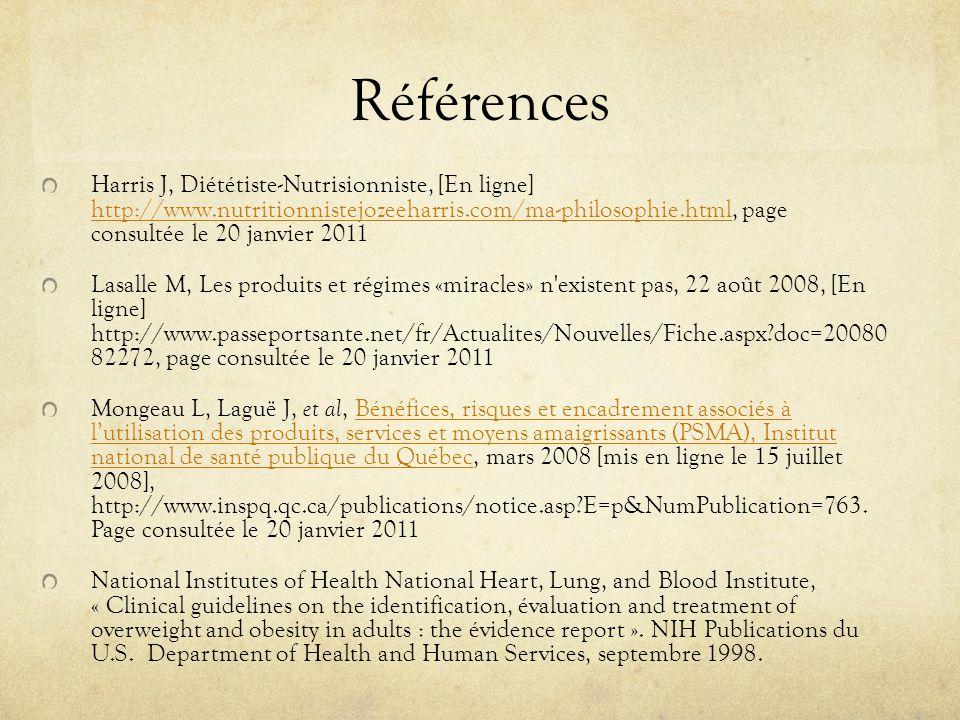 Références Harris J, Diététiste-Nutrisionniste, [En ligne] http://www.nutritionnistejozeeharris.com/ma-philosophie.html, page consultée le 20 janvier 2011 http://www.nutritionnistejozeeharris.com/ma-philosophie.html Lasalle M, Les produits et régimes «miracles» n existent pas, 22 août 2008, [En ligne] http://www.passeportsante.net/fr/Actualites/Nouvelles/Fiche.aspx doc=20080 82272, page consultée le 20 janvier 2011 Mongeau L, Laguë J, et al, Bénéfices, risques et encadrement associés à lutilisation des produits, services et moyens amaigrissants (PSMA), Institut national de santé publique du Québec, mars 2008 [mis en ligne le 15 juillet 2008], http://www.inspq.qc.ca/publications/notice.asp E=p&NumPublication=763.
