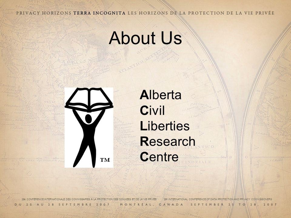 29e CONFÉRENCE INTERNATIONALE DES COMMISSAIRES À LA PROTECTION DES DONNÉES ET DE LA VIE PRIVÉE 29 th INTERNATIONAL CONFERENCE OF DATA PROTECTION AND PRIVACY COMMISSIONERS About Us Alberta Civil Liberties Research Centre