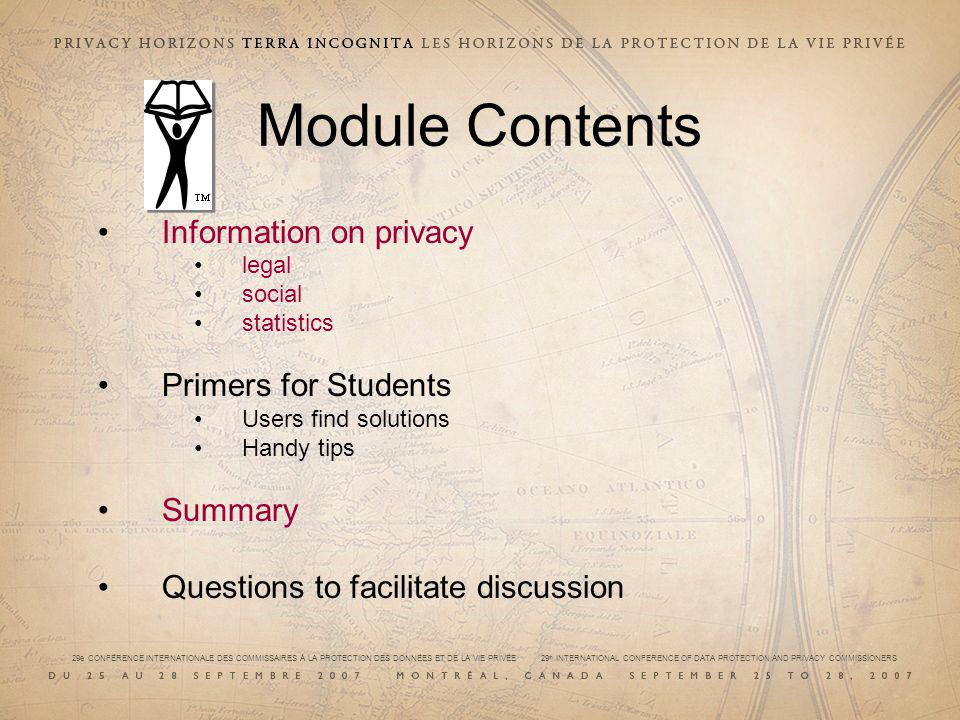 29e CONFÉRENCE INTERNATIONALE DES COMMISSAIRES À LA PROTECTION DES DONNÉES ET DE LA VIE PRIVÉE 29 th INTERNATIONAL CONFERENCE OF DATA PROTECTION AND PRIVACY COMMISSIONERS Module Contents Information on privacy legal social statistics Primers for Students Users find solutions Handy tips Summary Questions to facilitate discussion