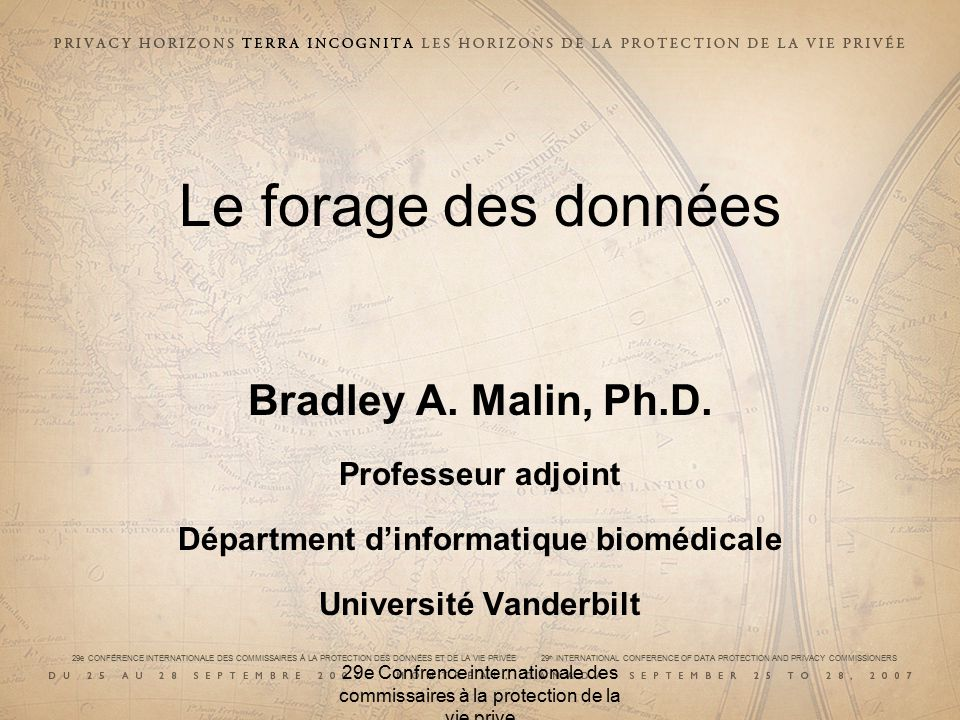 29e CONFÉRENCE INTERNATIONALE DES COMMISSAIRES À LA PROTECTION DES DONNÉES ET DE LA VIE PRIVÉE 29 th INTERNATIONAL CONFERENCE OF DATA PROTECTION AND PRIVACY COMMISSIONERS 29e Confrence internationale des commissaires à la protection de la vie prive Le forage des données Bradley A.