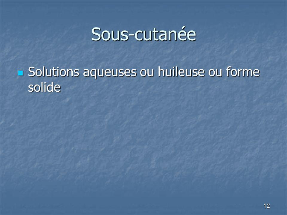 12 Sous-cutanée Solutions aqueuses ou huileuse ou forme solide Solutions aqueuses ou huileuse ou forme solide