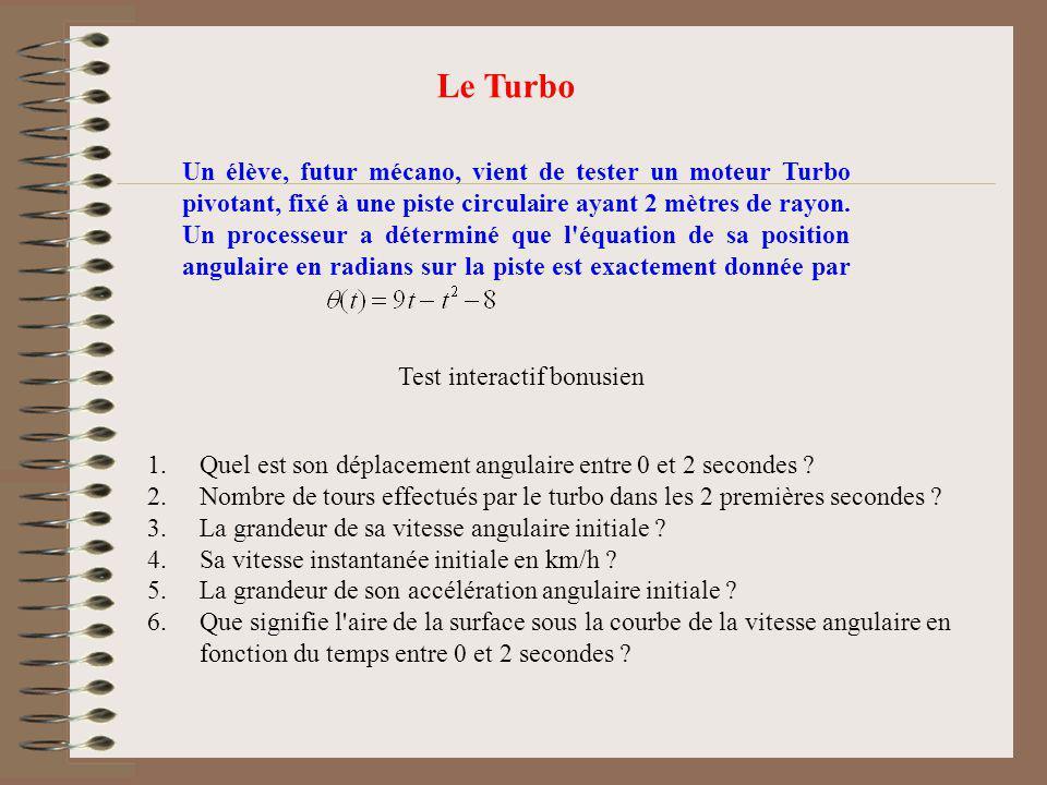 Le Turbo Un élève, futur mécano, vient de tester un moteur Turbo pivotant, fixé à une piste circulaire ayant 2 mètres de rayon. Un processeur a déterm