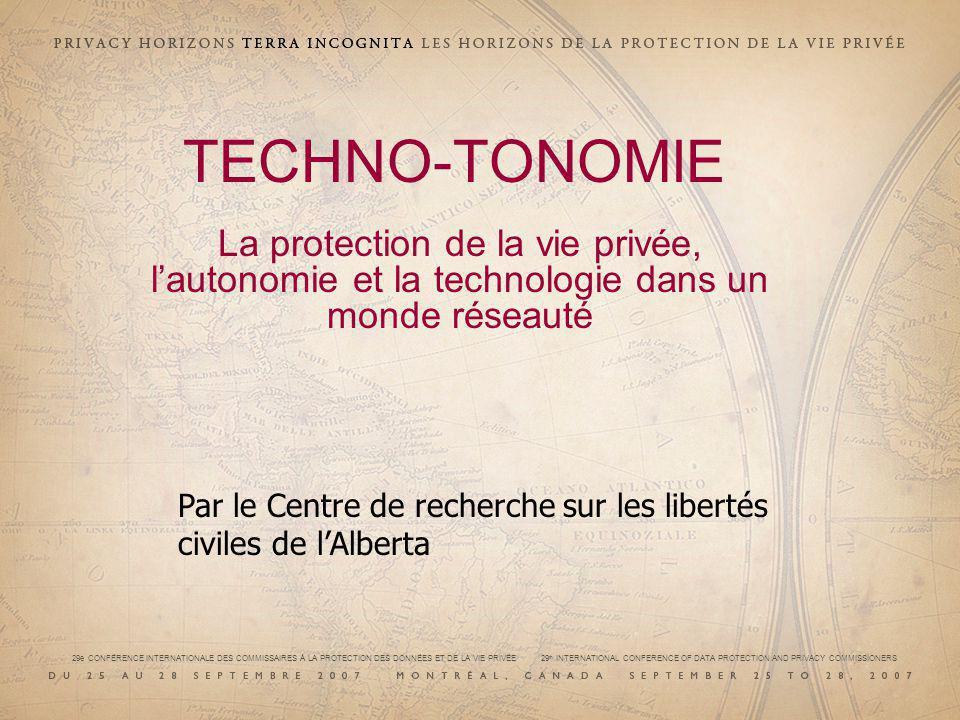 TECHNO-TONOMIE La protection de la vie privée, lautonomie et la technologie dans un monde réseauté Par le Centre de recherche sur les libertés civiles de lAlberta