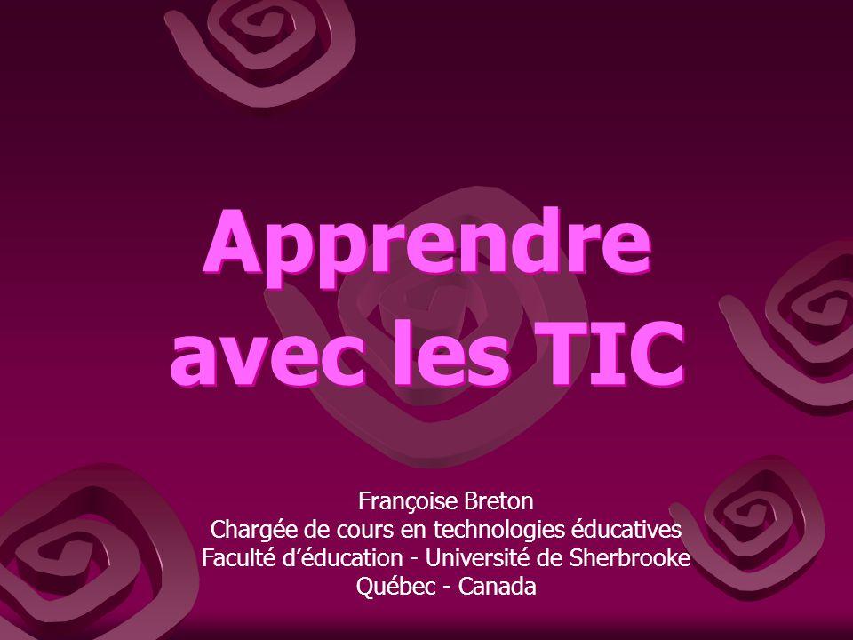 Apprendre avec les TIC Apprendre avec les TIC Françoise Breton Chargée de cours en technologies éducatives Faculté déducation - Université de Sherbrooke Québec - Canada