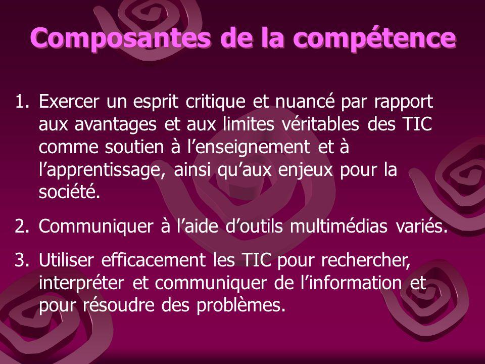 Composantes de la compétence 1.Exercer un esprit critique et nuancé par rapport aux avantages et aux limites véritables des TIC comme soutien à lenseignement et à lapprentissage, ainsi quaux enjeux pour la société.