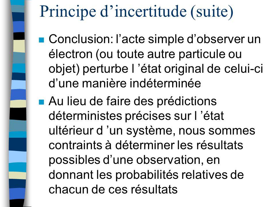 Principe dincertitude (suite) n Conclusion: lacte simple dobserver un électron (ou toute autre particule ou objet) perturbe l état original de celui-c