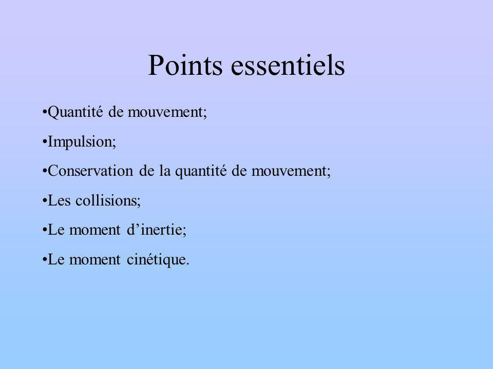 Points essentiels Quantité de mouvement; Impulsion; Conservation de la quantité de mouvement; Les collisions; Le moment dinertie; Le moment cinétique.