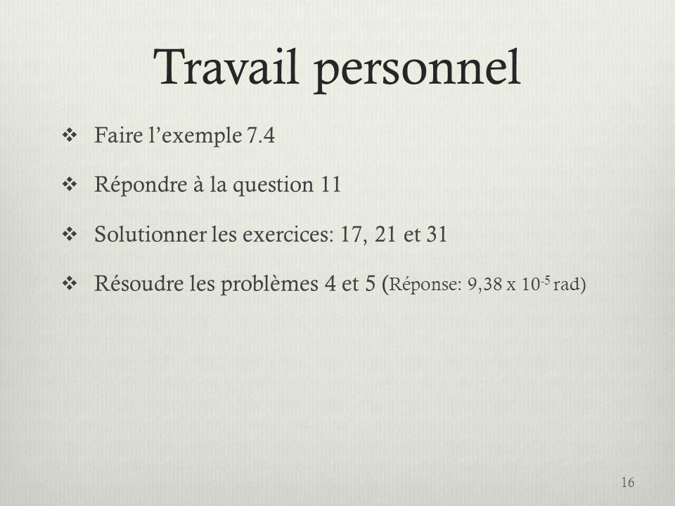 Travail personnel Faire lexemple 7.4 Répondre à la question 11 Solutionner les exercices: 17, 21 et 31 Résoudre les problèmes 4 et 5 ( Réponse: 9,38 x 10 -5 rad) 16