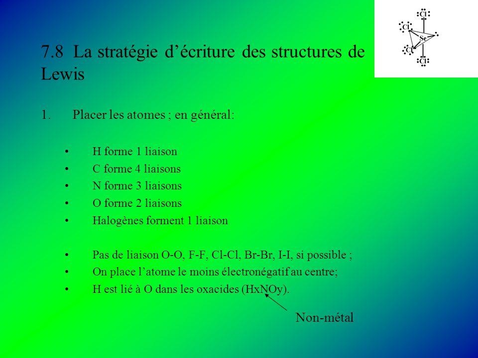7.8 La stratégie décriture des structures de Lewis 1.Placer les atomes ; en général: H forme 1 liaison C forme 4 liaisons N forme 3 liaisons O forme 2 liaisons Halogènes forment 1 liaison Pas de liaison O-O, F-F, Cl-Cl, Br-Br, I-I, si possible ; On place latome le moins électronégatif au centre; H est lié à O dans les oxacides (HxNOy).