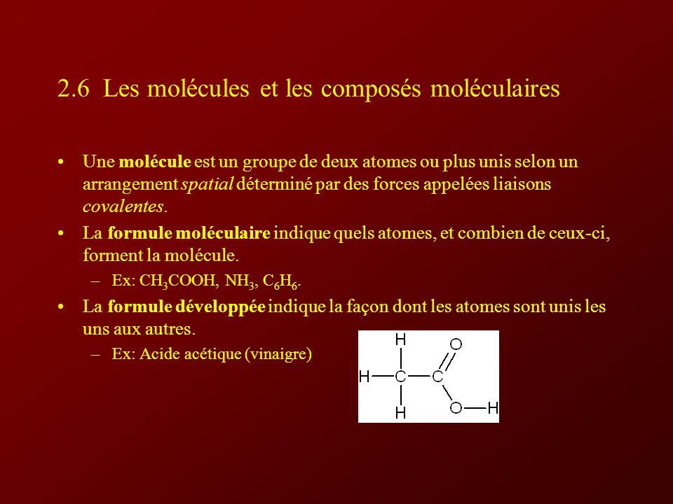 2.6 Les molécules et les composés moléculaires Une molécule est un groupe de deux atomes ou plus unis selon un arrangement spatial déterminé par des forces appelées liaisons covalentes.