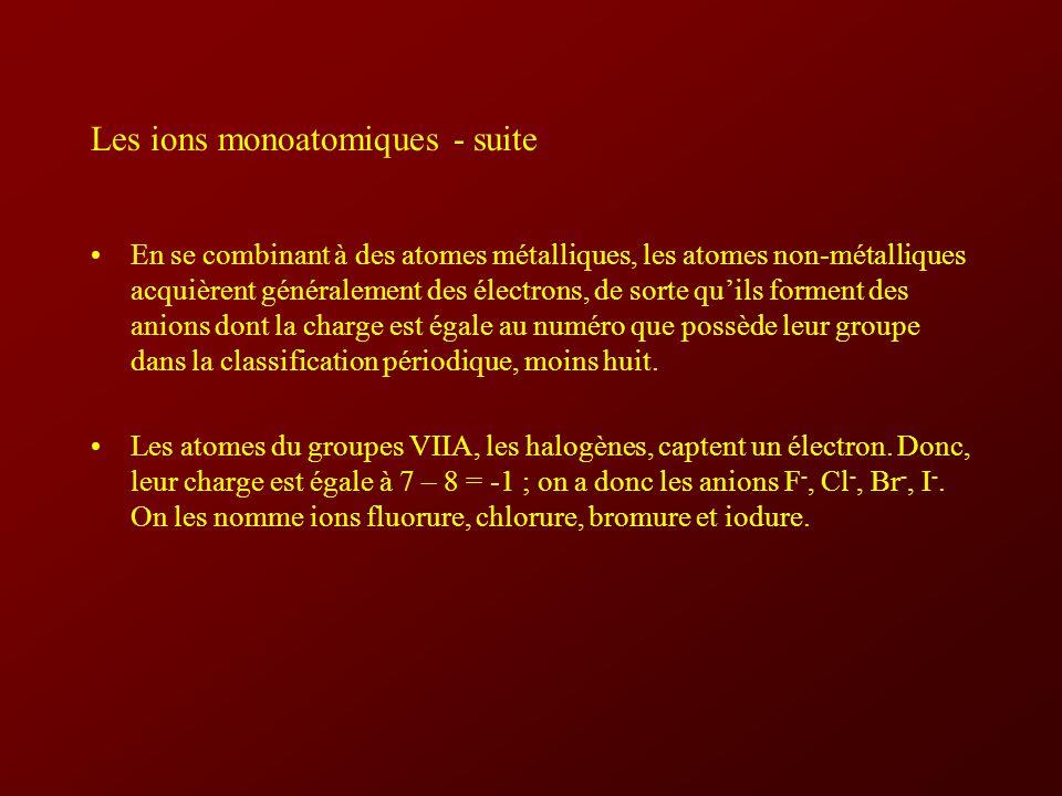 Les ions monoatomiques - suite En se combinant à des atomes métalliques, les atomes non-métalliques acquièrent généralement des électrons, de sorte quils forment des anions dont la charge est égale au numéro que possède leur groupe dans la classification périodique, moins huit.