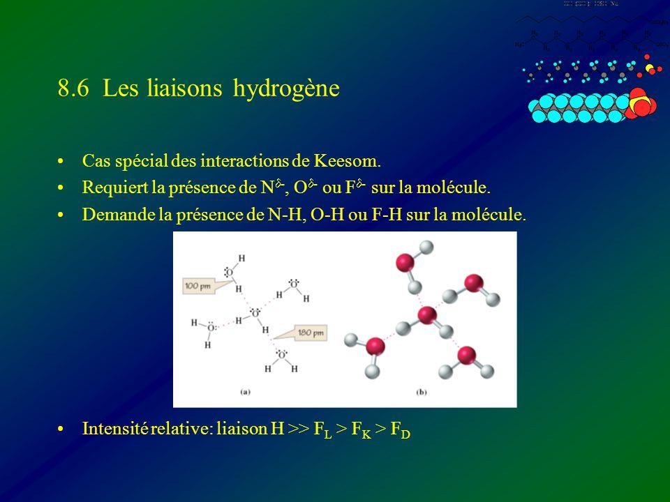 8.6 Les liaisons hydrogène Cas spécial des interactions de Keesom. Requiert la présence de N -, O - ou F - sur la molécule. Demande la présence de N-H