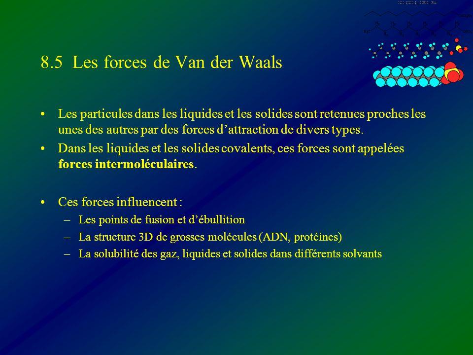 8.5 Les forces de Van der Waals Les particules dans les liquides et les solides sont retenues proches les unes des autres par des forces dattraction d