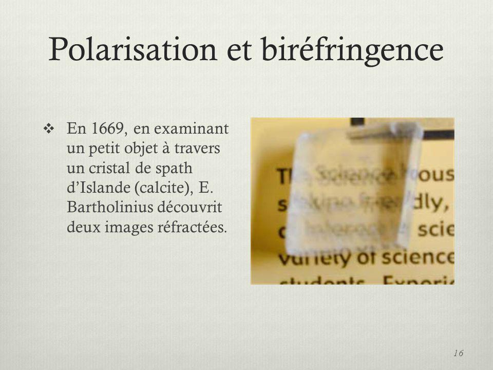 Polarisation et biréfringence En 1669, en examinant un petit objet à travers un cristal de spath dIslande (calcite), E. Bartholinius découvrit deux im