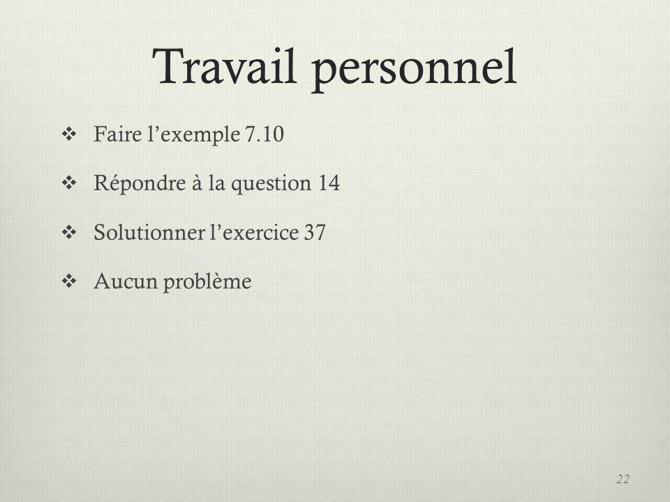 Travail personnel Faire lexemple 7.10 Répondre à la question 14 Solutionner lexercice 37 Aucun problème 22
