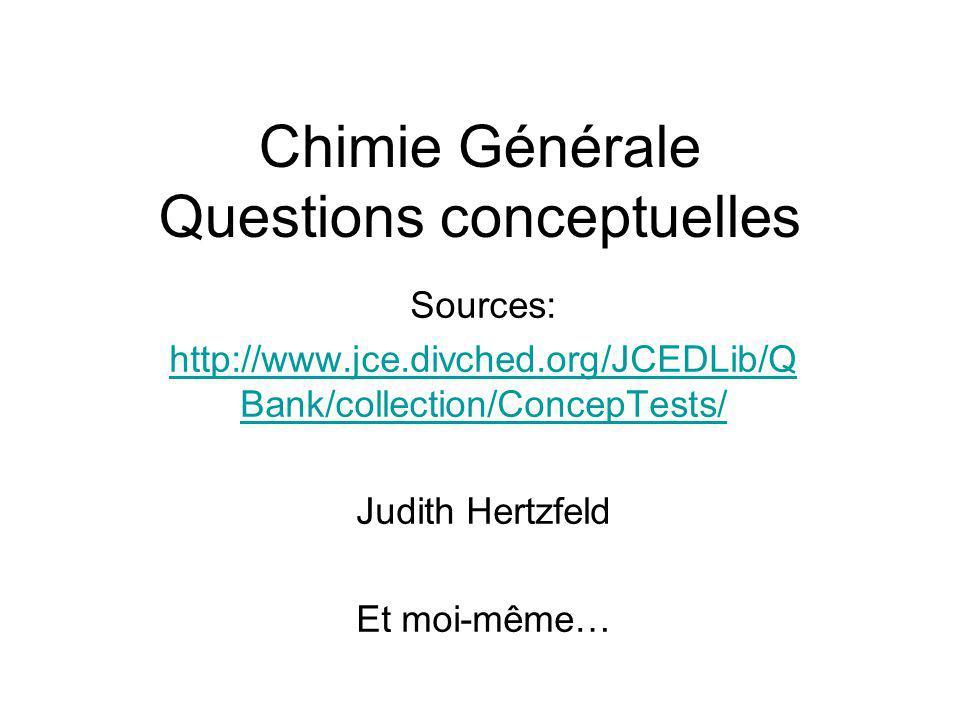 Chimie Générale Questions conceptuelles Sources: http://www.jce.divched.org/JCEDLib/Q Bank/collection/ConcepTests/ Judith Hertzfeld Et moi-même…