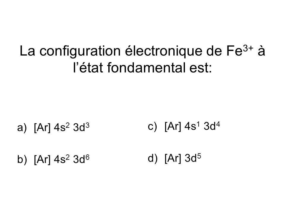La configuration électronique de Fe 3+ à létat fondamental est: a)[Ar] 4s 2 3d 3 b)[Ar] 4s 2 3d 6 c)[Ar] 4s 1 3d 4 d)[Ar] 3d 5