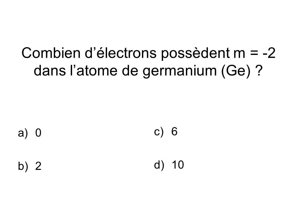 Combien délectrons possèdent m = -2 dans latome de germanium (Ge) a)0 b)2 c)6 d)10