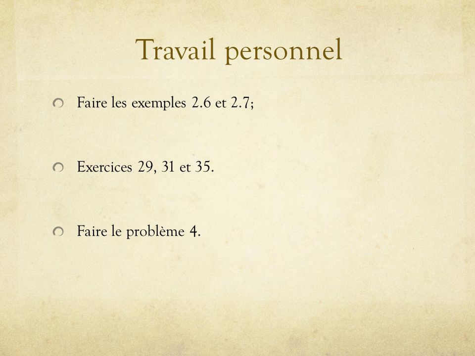 Travail personnel Faire les exemples 2.6 et 2.7; Exercices 29, 31 et 35. Faire le problème 4.