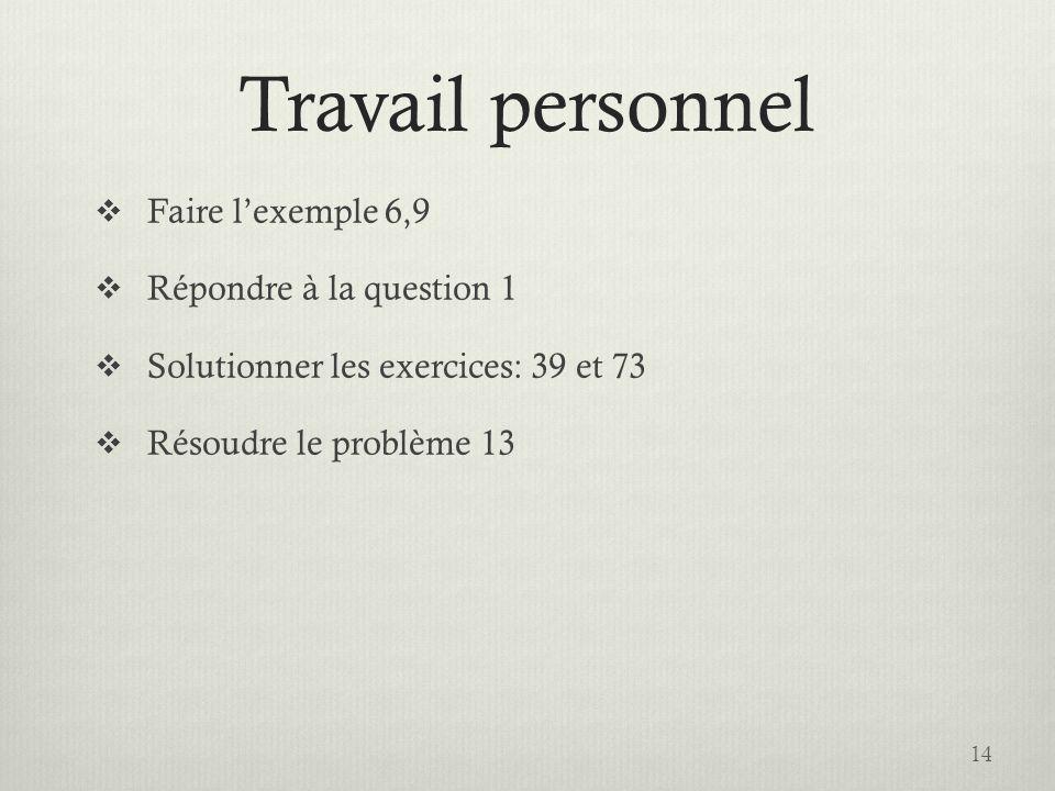 Travail personnel Faire lexemple 6,9 Répondre à la question 1 Solutionner les exercices: 39 et 73 Résoudre le problème 13 14