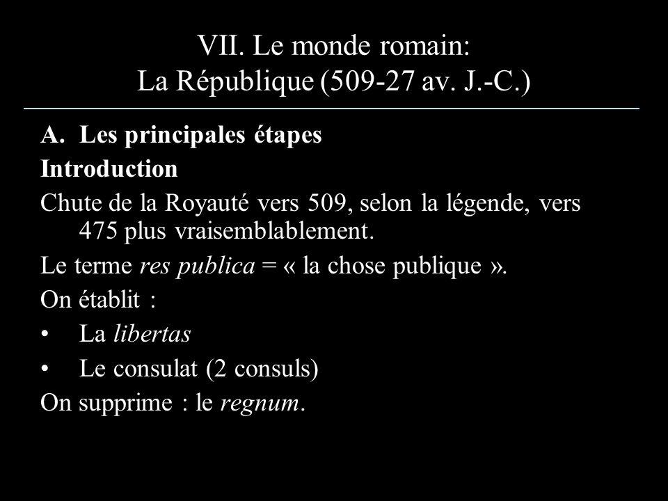 VII. Le monde romain: La République (509-27 av. J.-C.) A.Les principales étapes Introduction Chute de la Royauté vers 509, selon la légende, vers 475