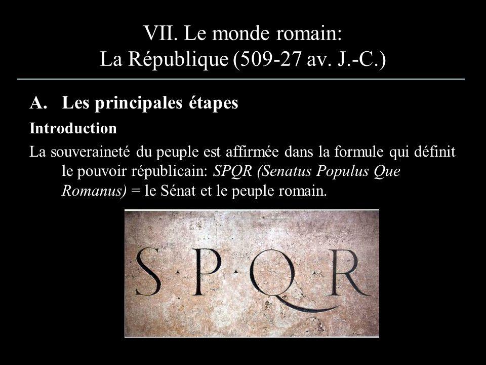 VII. Le monde romain: La République (509-27 av. J.-C.) A.Les principales étapes Introduction La souveraineté du peuple est affirmée dans la formule qu