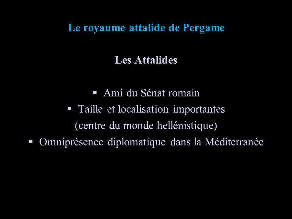 Le royaume attalide de Pergame Les Attalides Ami du Sénat romain Taille et localisation importantes (centre du monde hellénistique) Omniprésence diplo
