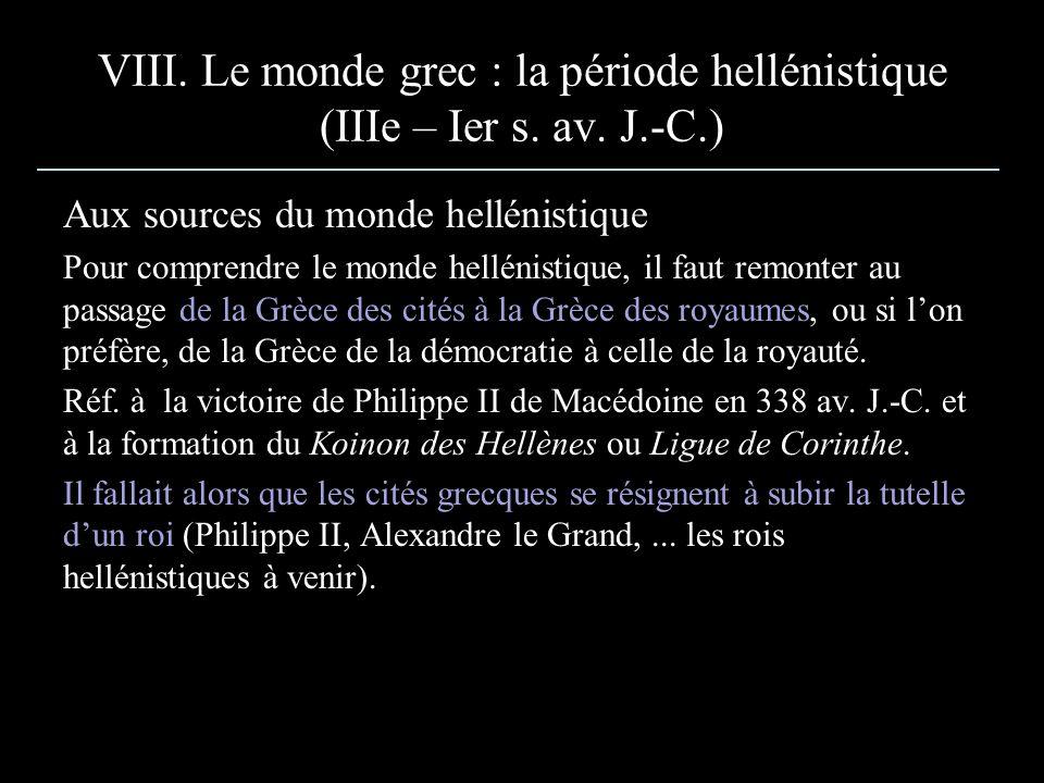 VIII. Le monde grec : la période hellénistique (IIIe – Ier s. av. J.-C.) Aux sources du monde hellénistique Pour comprendre le monde hellénistique, il