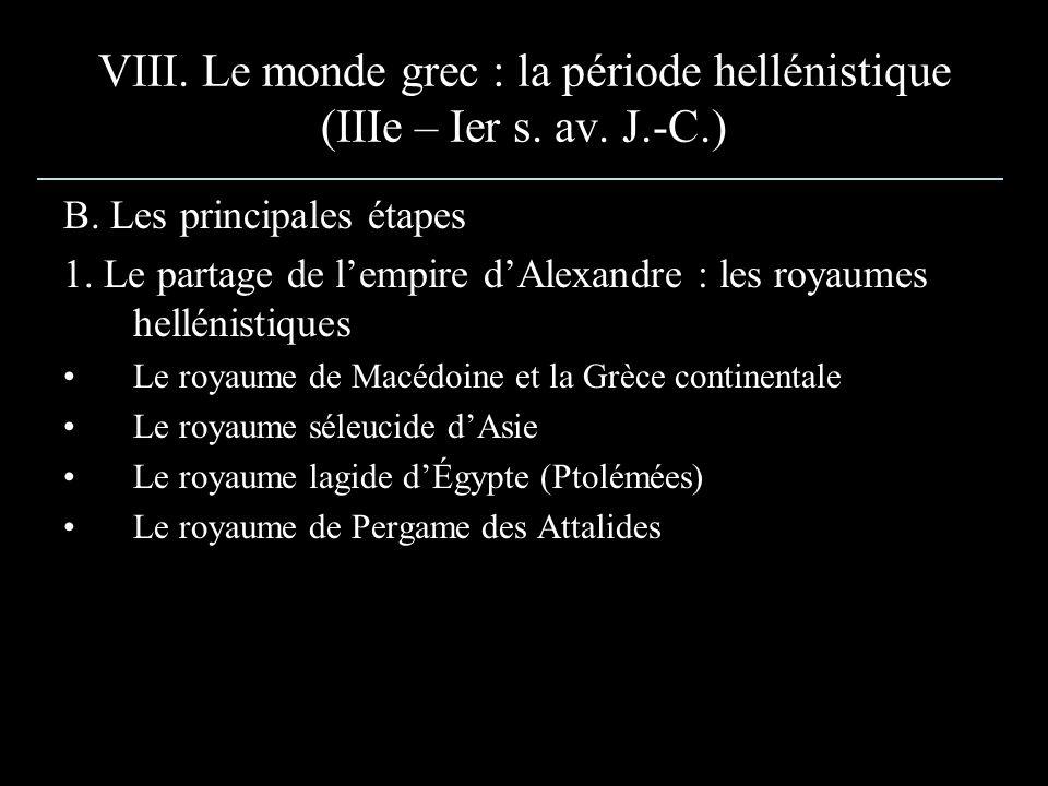 VIII. Le monde grec : la période hellénistique (IIIe – Ier s. av. J.-C.) B. Les principales étapes 1. Le partage de lempire dAlexandre : les royaumes