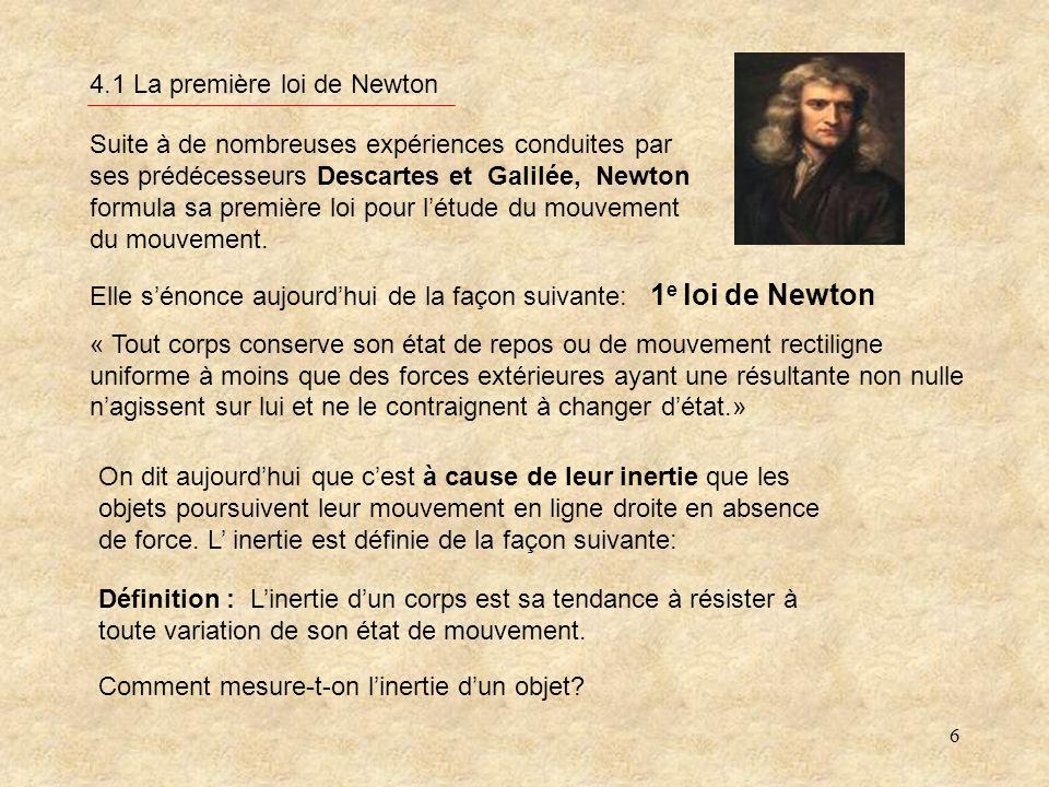 6 4.1 La première loi de Newton Suite à de nombreuses expériences conduites par ses prédécesseurs Descartes et Galilée, Newton formula sa première loi pour létude du mouvement du mouvement.