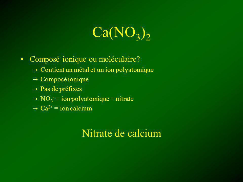 Ca(NO 3 ) 2 Composé ionique ou moléculaire? Contient un métal et un ion polyatomique Composé ionique Pas de préfixes NO 3 - = ion polyatomique = nitra