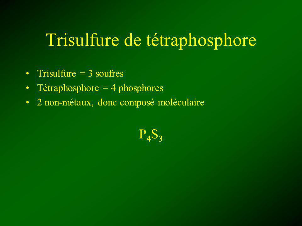 Trisulfure de tétraphosphore Trisulfure = 3 soufres Tétraphosphore = 4 phosphores 2 non-métaux, donc composé moléculaire P4S3P4S3