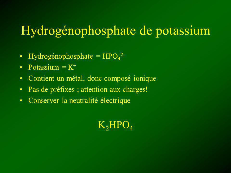 Hydrogénophosphate de potassium Hydrogénophosphate = HPO 4 2- Potassium = K + Contient un métal, donc composé ionique Pas de préfixes ; attention aux charges.