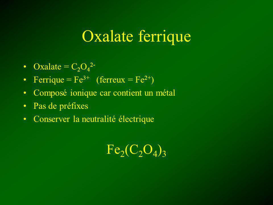 Oxalate ferrique Oxalate = C 2 O 4 2- Ferrique = Fe 3+ (ferreux = Fe 2+ ) Composé ionique car contient un métal Pas de préfixes Conserver la neutralité électrique Fe 2 (C 2 O 4 ) 3