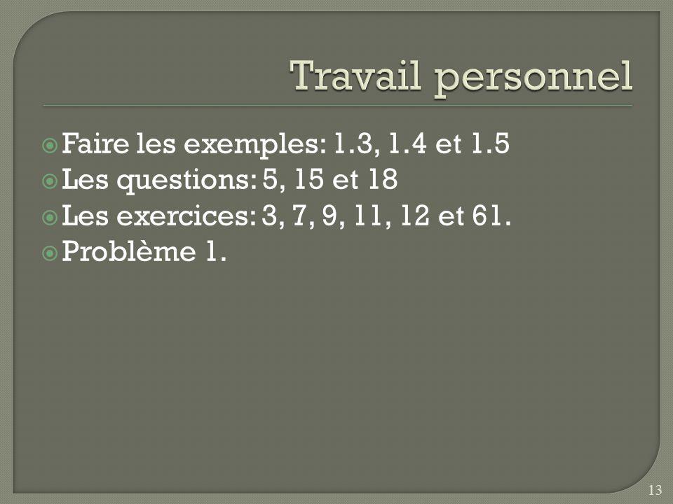 Faire les exemples: 1.3, 1.4 et 1.5 Les questions: 5, 15 et 18 Les exercices: 3, 7, 9, 11, 12 et 61. Problème 1. 13