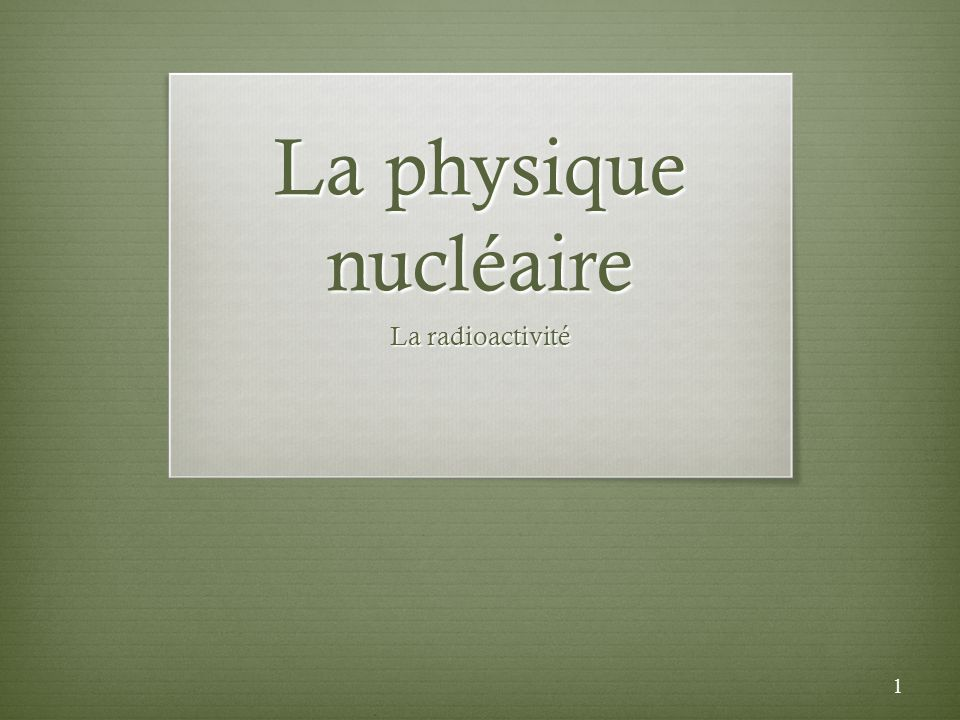1 La physique nucléaire La radioactivité