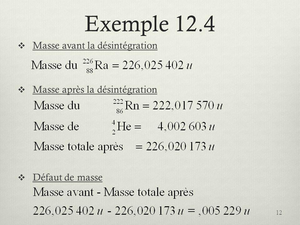 Exemple 12.4 Masse avant la désintégration Masse après la désintégration Défaut de masse 12